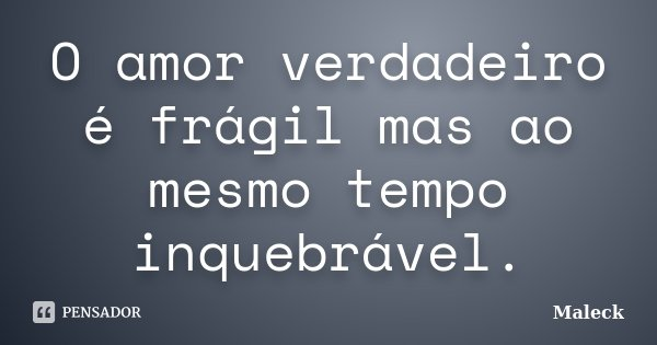 O amor verdadeiro é frágil mas ao mesmo tempo inquebrável.... Frase de Maleck.