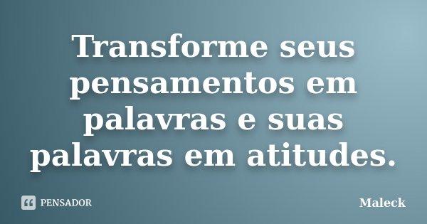 Transforme seus pensamentos em palavras e suas palavras em atitudes.... Frase de Maleck.