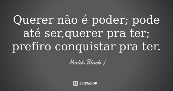 Querer não é poder; pode até ser,querer pra ter; prefiro conquistar pra ter.... Frase de ....Malik Black ).