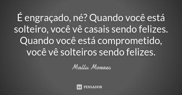É engraçado, né? Quando você está solteiro, você vê casais sendo felizes. Quando você está comprometido, você vê solteiros sendo felizes.... Frase de Mallu Moraes.