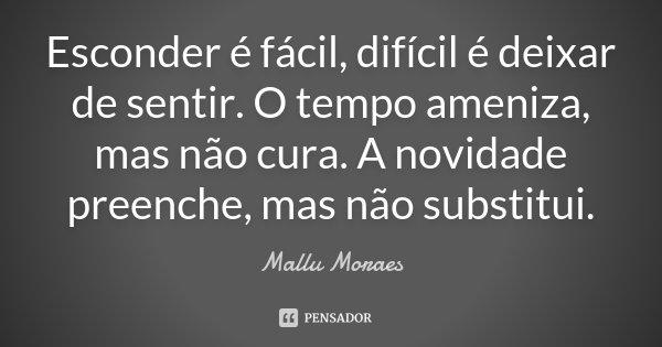 Esconder é fácil, difícil é deixar de sentir. O tempo ameniza, mas não cura. A novidade preenche, mas não substitui.... Frase de Mallu Moraes.