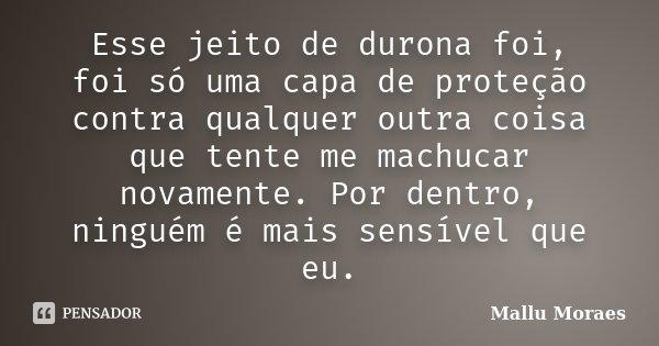 Esse jeito de durona foi, foi só uma capa de proteção contra qualquer outra coisa que tente me machucar novamente. Por dentro, ninguém é mais sensível que eu.... Frase de Mallu Moraes.