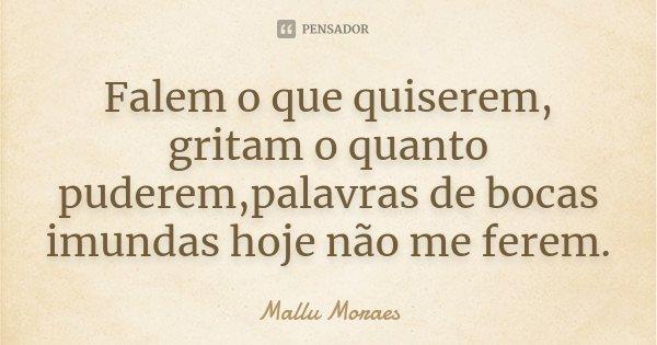 Falem o que quiserem, gritam o quanto puderem,palavras de bocas imundas hoje não me ferem.... Frase de Mallu Moraes.