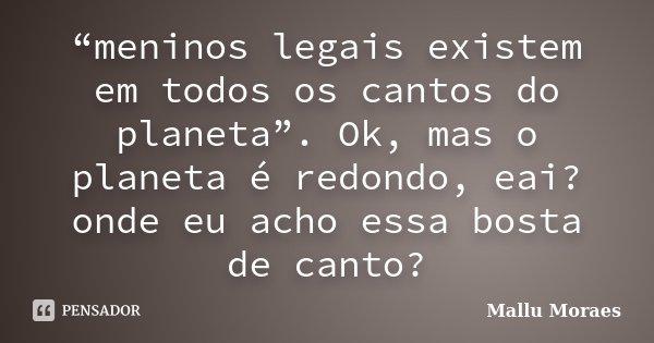 """""""meninos legais existem em todos os cantos do planeta"""". Ok, mas o planeta é redondo, eai? onde eu acho essa bosta de canto?... Frase de Mallu Moraes."""