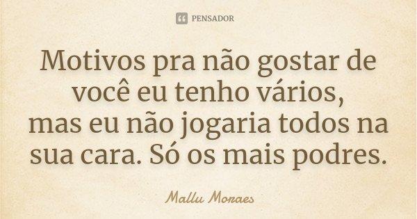 Motivos pra não gostar de você eu tenho vários, mas eu não jogaria todos na sua cara. Só os mais podres.... Frase de Mallu Moraes.