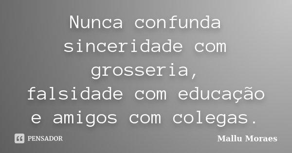 Nunca confunda sinceridade com grosseria, falsidade com educação e amigos com colegas.... Frase de Mallu Moraes.
