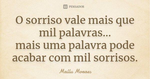 O sorriso vale mais que mil palavras... mais uma palavra pode acabar com mil sorrisos.... Frase de Mallu Moraes.