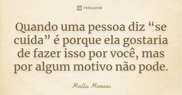 """Quando uma pessoa diz """"se cuida"""" é porque ela gostaria de fazer isso por você, mas por algum motivo não pode.... Frase de Mallu Moraes."""