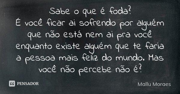 Sabe O Que é Foda é Você Ficar Ai Mallu Moraes