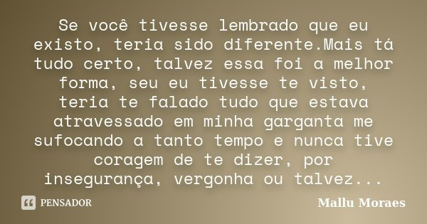 Se você tivesse lembrado que eu existo, teria sido diferente.Mais tá tudo certo, talvez essa foi a melhor forma, seu eu tivesse te visto, teria te falado tudo q... Frase de Mallu Moraes.