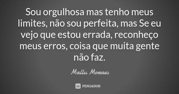 Sou orgulhosa mas tenho meus limites, não sou perfeita, mas Se eu vejo que estou errada, reconheço meus erros, coisa que muita gente não faz.... Frase de Mallu Moraes.