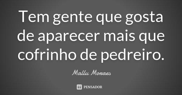 Tem gente que gosta de aparecer mais que cofrinho de pedreiro.... Frase de Mallu Moraes.