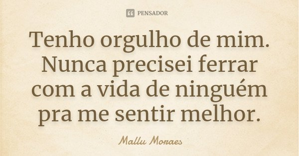 Tenho Orgulho De Mim Nunca Precisei Mallu Moraes