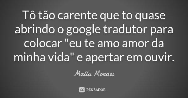 """Tô tão carente que to quase abrindo o google tradutor para colocar """"eu te amo amor da minha vida"""" e apertar em ouvir.... Frase de Mallu Moraes."""