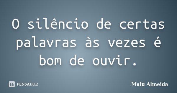 O silêncio de certas palavras às vezes é bom de ouvir.... Frase de Malú Almeida.