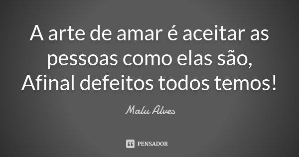 A arte de amar é aceitar as pessoas como elas são, Afinal defeitos todos temos!... Frase de Malu Alves.