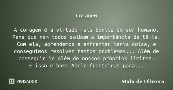 Coragem A coragem é a virtude mais bonita do ser humano. Pena que nem todos saibam a importância de tê-la. Com ela, aprendemos a enfrentar tanta coisa, e conseg... Frase de Malu de Oliveira.