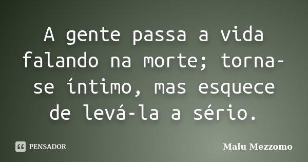A gente passa a vida falando na morte; torna-se íntimo, mas esquece de levá-la a sério.... Frase de Malu Mezzomo.
