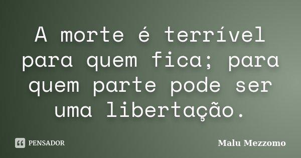 A morte é terrível para quem fica; para quem parte pode ser uma libertação.... Frase de Malu Mezzomo.
