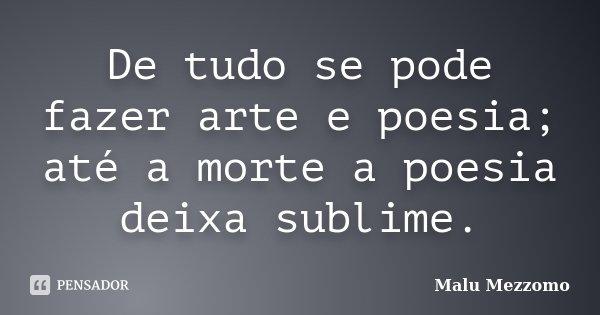 De tudo se pode fazer arte e poesia; até a morte a poesia deixa sublime.... Frase de Malu Mezzomo.