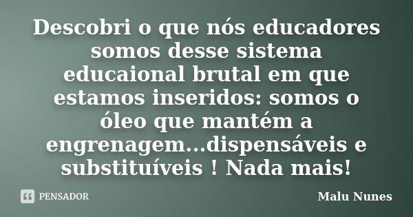 Descobri o que nós educadores somos desse sistema educaional brutal em que estamos inseridos: somos o óleo que mantém a engrenagem...dispensáveis e substituívei... Frase de Malu Nunes.