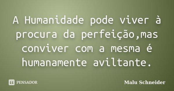 A Humanidade pode viver à procura da perfeição,mas conviver com a mesma é humanamente aviltante.... Frase de Malu Schneider.