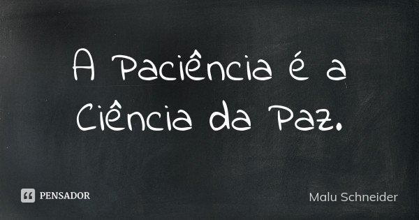 A Paciência é a Ciência da Paz.... Frase de Malu  Schneider.