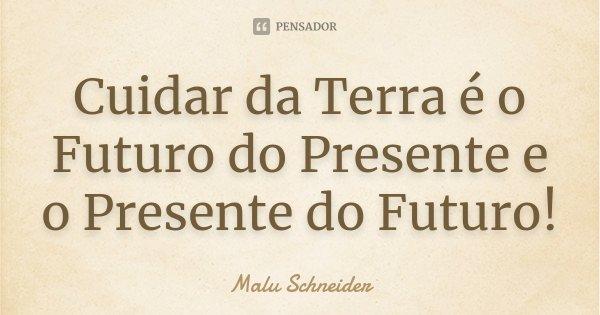 Cuidar da Terra é o Futuro do Presente e o Presente do Futuro!... Frase de Malu Schneider.