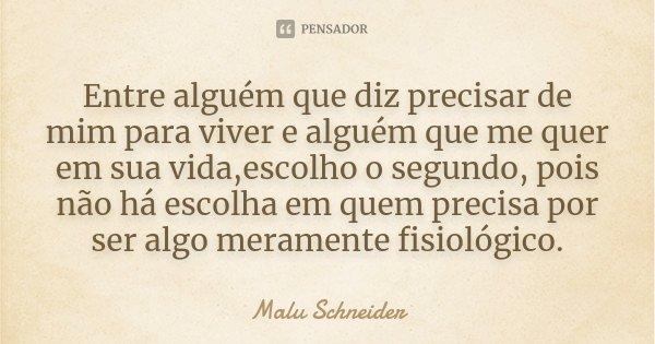 Entre alguém que diz precisar de mim para viver e alguém que me quer em sua vida,escolho o segundo, pois não há escolha em quem precisa por ser algo meramente f... Frase de Malu  Schneider.