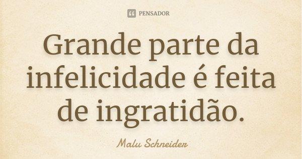 Grande parte da infelicidade é feita de ingratidão.... Frase de Malu Schneider.