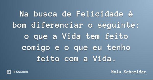 Na busca de Felicidade é bom diferenciar o seguinte: o que a Vida tem feito comigo e o que eu tenho feito com a Vida.... Frase de Malu Schneider.