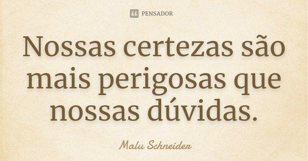 Nossas certezas são mais perigosas que nossas dúvidas.... Frase de Malu Schneider.