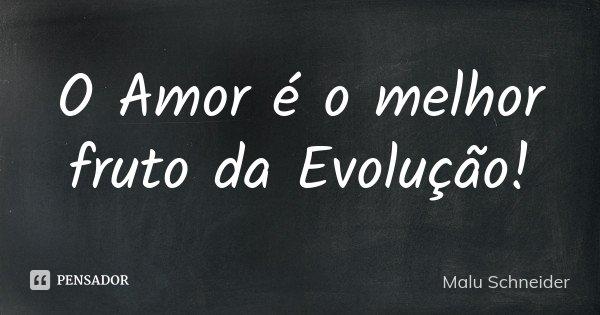 O Amor é o melhor fruto da Evolução!... Frase de Malu  Schneider.