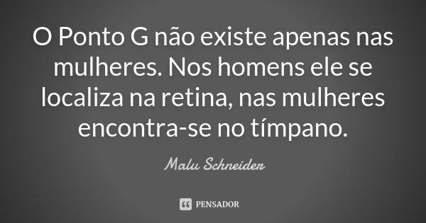 O Ponto G não existe apenas nas mulheres. Nos homens ele se localiza na retina, nas mulheres encontra-se no tímpano.... Frase de Malu Schneider.