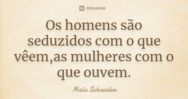 Os homens são seduzidos com o que vêem ,as mulheres com o que ouvem.... Frase de Malu  Schneider.