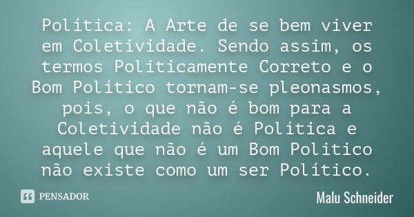 Política: A Arte de se bem viver em Coletividade. Sendo assim, os termos Politicamente Correto e o Bom Político tornam-se pleonasmos, pois, o que não é bom para... Frase de Malu Schneider.