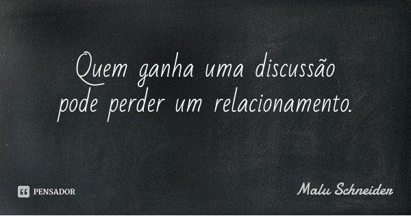 Quem ganha uma discussão pode perder um relacionamento.... Frase de Malu Schneider.