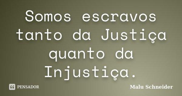 Somos escravos tanto da Justiça quanto da Injustiça.... Frase de Malu Schneider.