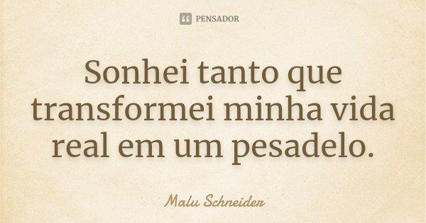 Sonhei tanto que transformei minha vida real em um pesadelo.... Frase de Malu Schneider.