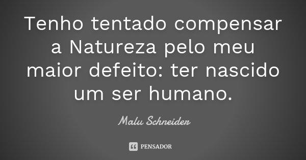 Tenho tentado compensar a Natureza pelo meu maior defeito: ter nascido um ser humano.... Frase de Malu Schneider.