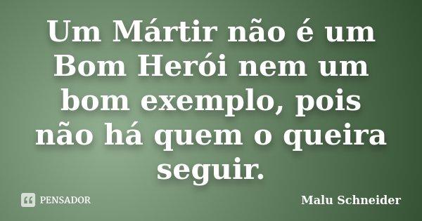 Um Mártir não é um Bom Herói nem um bom exemplo, pois não há quem o queira seguir.... Frase de Malu Schneider.