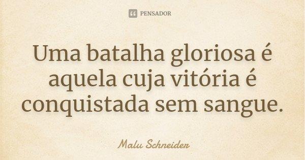 Uma batalha gloriosa é aquela cuja vitória é conquistada sem sangue.... Frase de Malu Schneider.