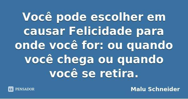 Você pode escolher em causar Felicidade para onde você for: ou quando você chega ou quando você se retira.... Frase de Malu Schneider.