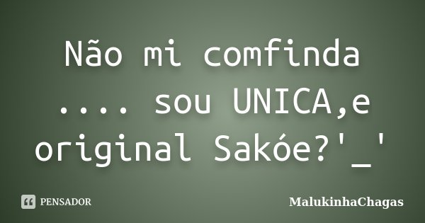 Não mi comfinda .... sou UNICA,e original Sakóe?'_'... Frase de MalukinhaChagas.