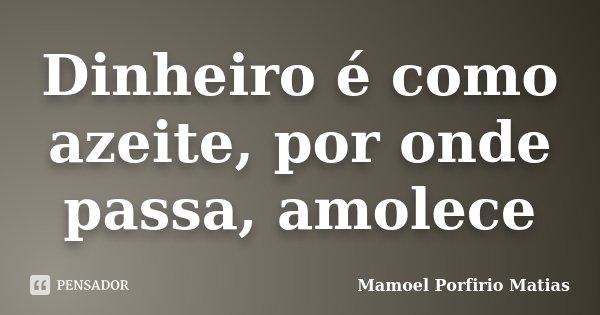 Dinheiro é como azeite, por onde passa, amolece... Frase de Mamoel Porfirio Matias.
