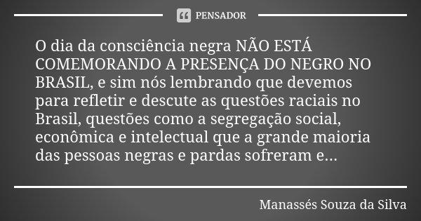 O dia da consciência negra NÃO ESTÁ COMEMORANDO A PRESENÇA DO NEGRO NO BRASIL, e sim nós lembrando que devemos para refletir e descute as questões raciais no Br... Frase de Manassés Souza da Silva.