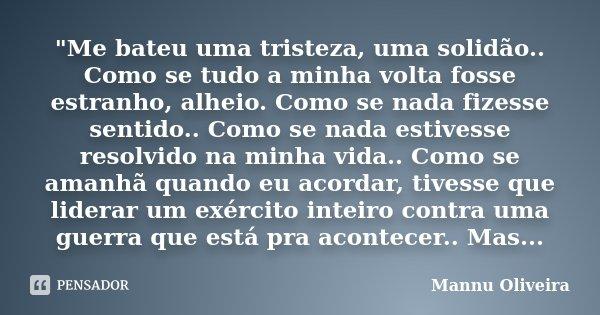 """""""Me bateu uma tristeza, uma solidão.. Como se tudo a minha volta fosse estranho, alheio. Como se nada fizesse sentido.. Como se nada estivesse resolvido na... Frase de Mannu Oliveira."""