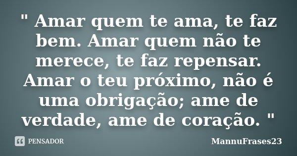 """"""" Amar quem te ama, te faz bem. Amar quem não te merece, te faz repensar. Amar o teu próximo, não é uma obrigação; ame de verdade, ame de coração. """"... Frase de MannuFrases23."""