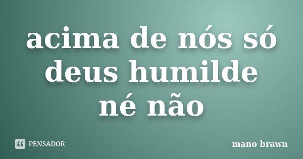 acima de nós só deus humilde né não... Frase de mano brawn.