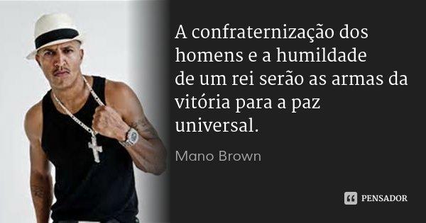 A confraternização dos homens e a humildade de um rei serão as armas da vitória para a paz universal.... Frase de Mano Brown.